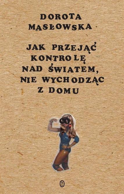 Jak przejąć kontrolę nad światem, nie wychodząc z domu - Dorota Masłowska | okładka