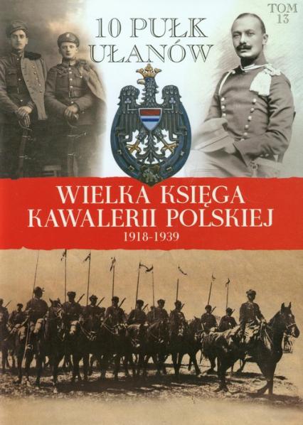 Wielka Księga Kawalerii Polskiej 1918-1939 Tom 13 10 Pułk Ułanów Litewskich - zbiorowa Praca | okładka