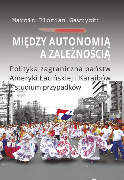 Między autonomią a zależnością Polityka zagraniczna państw Ameryki Łacińskiej i Karaibów - studium - Gawrycki Marcin Florian | okładka