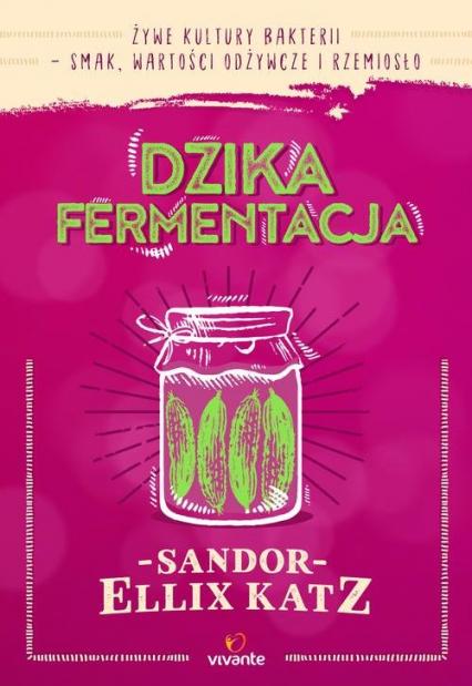 Dzika fermentacja Żywe kultury bakterii - smak, wartości odżywcze i rzemiosło - Katz Sandor Ellix | okładka