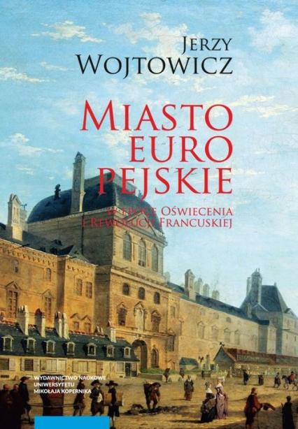 Miasto europejskie w epoce Oświecenia i Rewolucji Francuskiej - Jerzy Wojtowicz | okładka