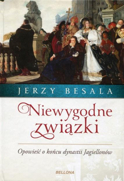 Niewygodne związki Opowieść o końcu dynastii Jagiellonów - Jerzy Besala | okładka
