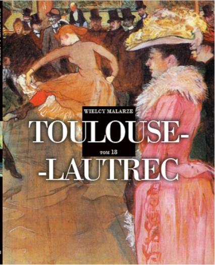 Wielcy Malarze 18 Toulouse- Lautrec - zbiorowa praca | okładka