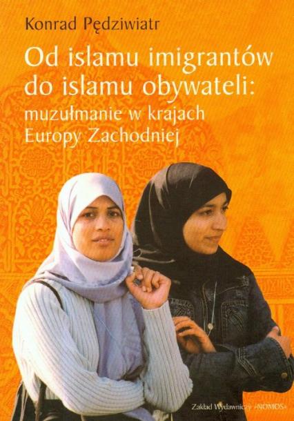 Od islamu imigrantów do islamu obywateli muzułmanie w krajach Europy Zachodniej - Konrad Pędziwiatr | okładka