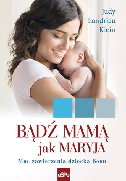 Bądź mamą jak Maryja Moc zawierzenia dziecka Bogu - Landrieu Klein Judy | okładka