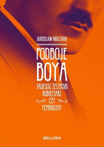 Podboje Boya Tadeusz Żeleński kobieciarz czy feminista? - Jarosław Molenda | okładka