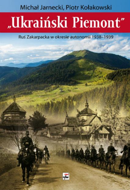 Ukraiński Piemont Ruś Zakarpacka w okresie autonomii 1938-1939 - Jarnecki Michał, Kołakowski Tadeusz | okładka
