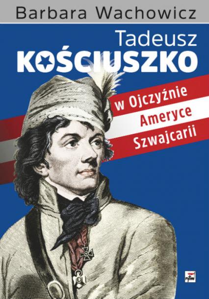 Tadeusz Kościuszko w Ojczyźnie, Ameryce, Szwajcarii - Barbara Wachowicz | okładka