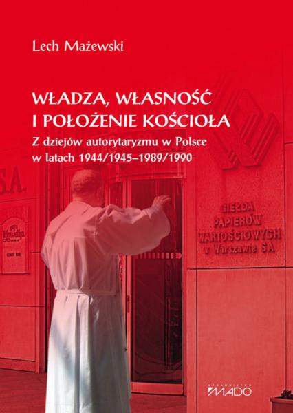 Władza, własność i położenie Kościoła Z dziejów autorytaryzmu w Polsce w latach 1944/1945-1989/1990 - Lech Mażewski | okładka