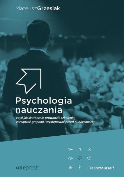 Psychologia nauczania czyli jak skutecznie prowadzić szkolenia, zarządzać grupami i występować przed - Mateusz Grzesiak   okładka