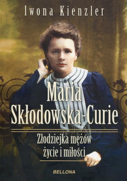 Maria Skłodowska-Curie Złodziejka mężów życie i miłości - Iwona Kienzler | okładka