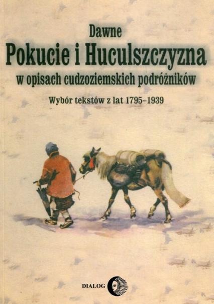 Dawne Pokucie i Huculszczyzna w opisach cudzoziemskich podróżników Wybór tekstów z lat 1795-1939 - zbiorowa Praca | okładka