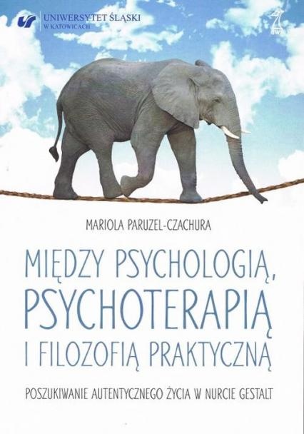 Między psychologią, psychoterapią i filozofią praktyczną Poszukiwanie autentycznego życia w nurcie Gestalt - Mariola Paruzel-Czachura | okładka