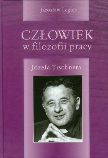 Człowiek w filozofii pracy Józefa Tischnera - Jarosław Legięć | okładka