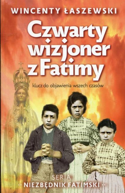 Czwarty wizjoner z Fatimy klucz do objawienia wszech czasów - Wincenty Łaszewski | okładka