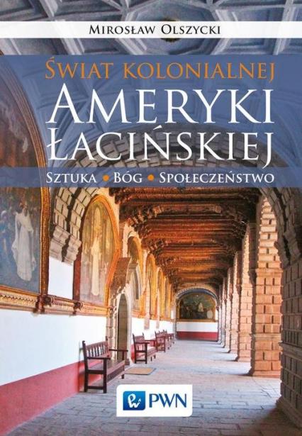 Świat kolonialnej Ameryki Łacińskiej Sztuka, Bóg, społeczeństwo - Mirosław Olszycki | okładka