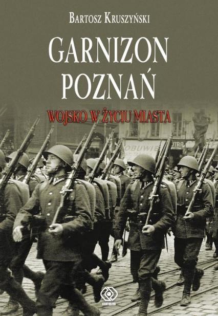 Garnizon Poznań w II Rzeczypospolitej - Bartosz Kruszyński | okładka