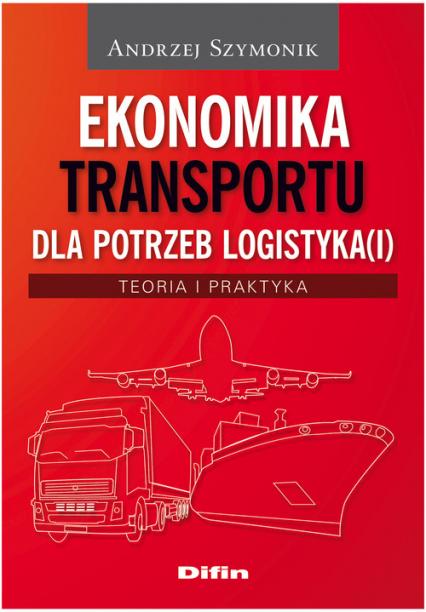 Ekonomika transportu dla potrzeb logistyka(i) Teoria i praktyka - Andrzej Szymonik | okładka