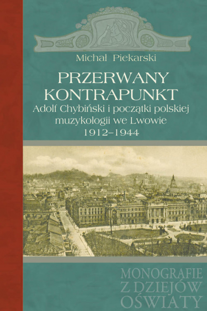 Przerwany kontrapunkt Adolf Chybiński i początki polskiej muzykologii we Lwowie 1912-1944 - Michał Piekarski | okładka