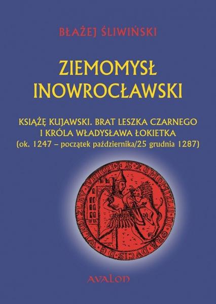 Ziemomysł Inowrocławski Książę kujawski. Brat Leszka Czarnego i króla Władysława Łikietka ok. 1247 - początek października/25 grudnia 1287 - Błażej Śliwiński | okładka