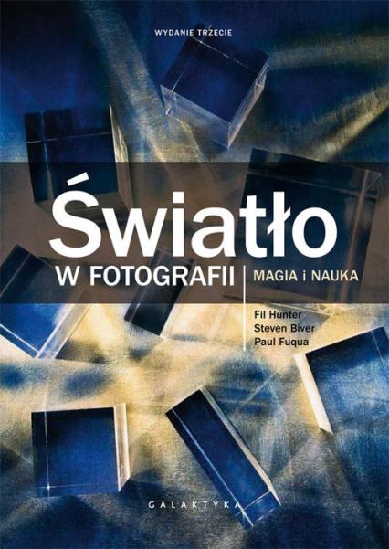 Światło w fotografii Magia i nauka. Wydanie rozszerzone i zaktualizowane. - Biver Steven, Fuqua Paul, Hunter Fil | okładka