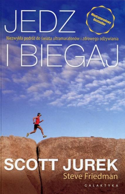Jedz i biegaj Niezwykła podróż do świata ultramaratonów i zdrowego odżywiania - Jurek Scott, Friedman Steve | okładka