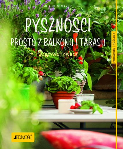 Pyszności prosto z balkonu i tarasu. Warzywa i owoce. Poradnik rośliny - Joachim Mayer | okładka