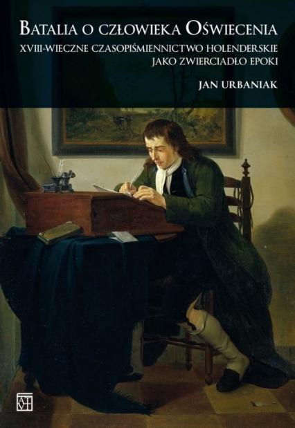 Batalia o człowieka Oświecenia XVIII-wieczne czasopiśmiennictwo holenderskie jako zwierciadło epoki - Jan Urbaniak | okładka