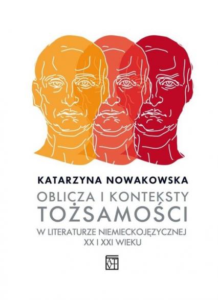 Oblicza i konteksty tożsamości w literaturze niemieckojęzycznej XX i XXI wieku - Katarzyna Nowakowska | okładka
