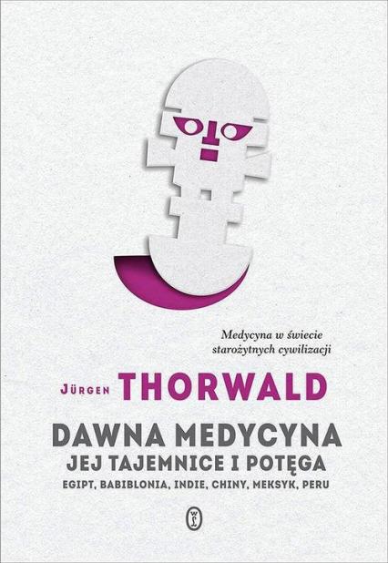 Dawna medycyna Jej tajemnica i potęga. Egipt, Babilonia, Indie, Chiny, Meksyk, Peru - Jürgen Thorwald | okładka