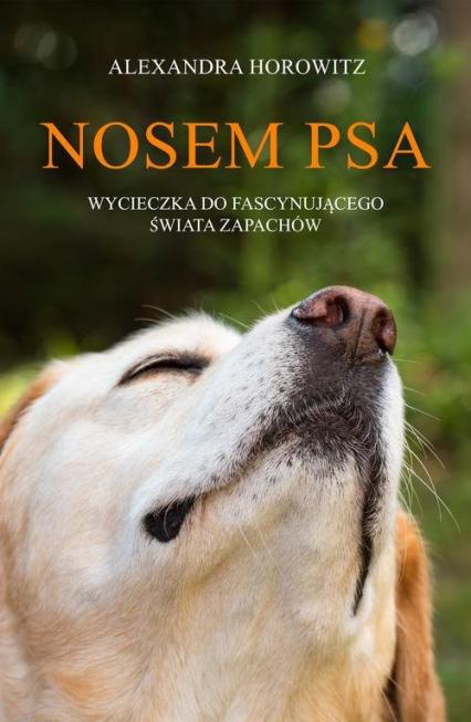 Nosem psa Wycieczka do fascynującego świata zapachów - Alexandra Horowitz   okładka