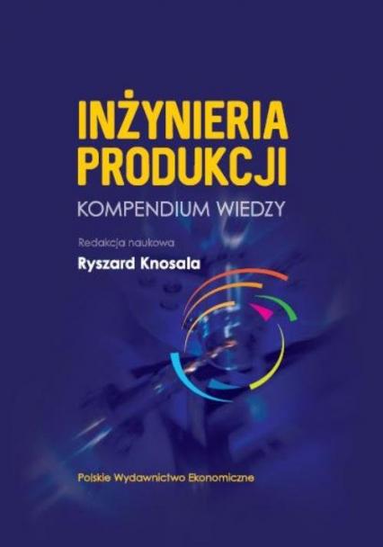Inżynieria produkcji Kompendium wiedzy - Ryszard Knosala | okładka