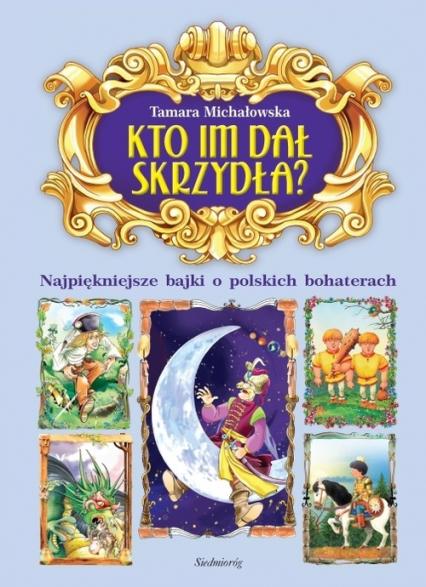 Kto im dał skrzydła? Najpiękniejsze bajki o polskich bohaterach - Tamara Michałowska | okładka