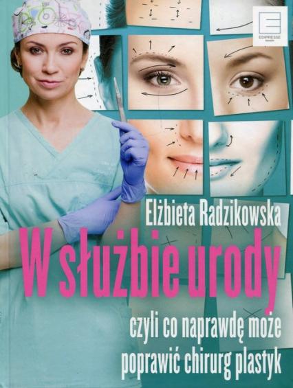 W służbie urody czyli co naprawdę może poprawić chirurg plastyk - Elżbieta Radzikowska   okładka