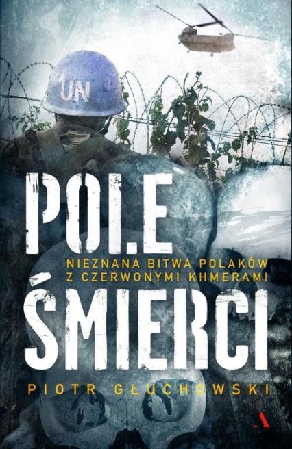 Pole Śmierci Nieznana bitwa Polaków z Czerwonymi Khmerami - Piotr Głuchowski   okładka