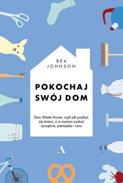 Pokochaj swój dom Zero Waste Home, czyli jak pozbyć się śmieci, a w zamian zyskać szczęście, pieniądze i czas - Bea Johnson | okładka