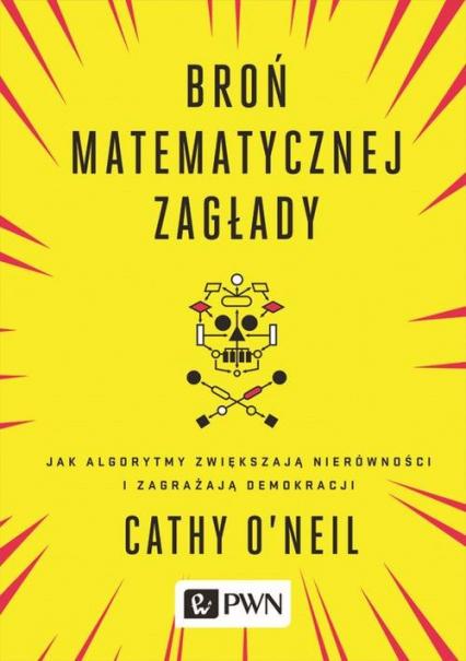 Broń matematycznej zagłady Jak algorytmy zwiększają nierówności i zagrażają demokracji - Cathy O'Neil | okładka