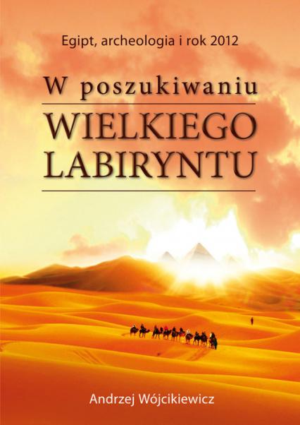 W poszukiwaniu Wielkiego Labiryntu Egipt, archeologia i rok 2012 - Andrzej Wójcikiewicz   okładka