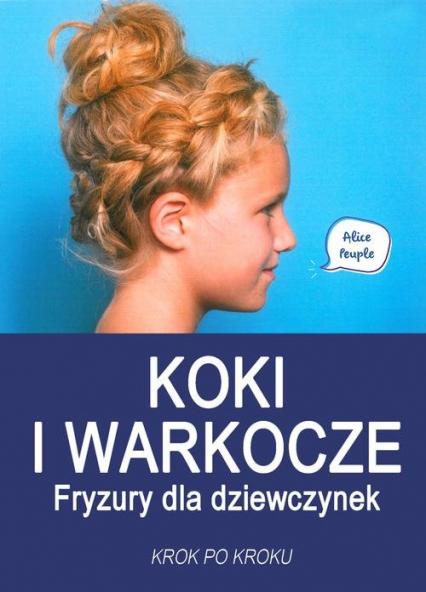 Koki i warkocze Fryzury dla dziewczynek Krok po kroku - Alice Peuple | okładka