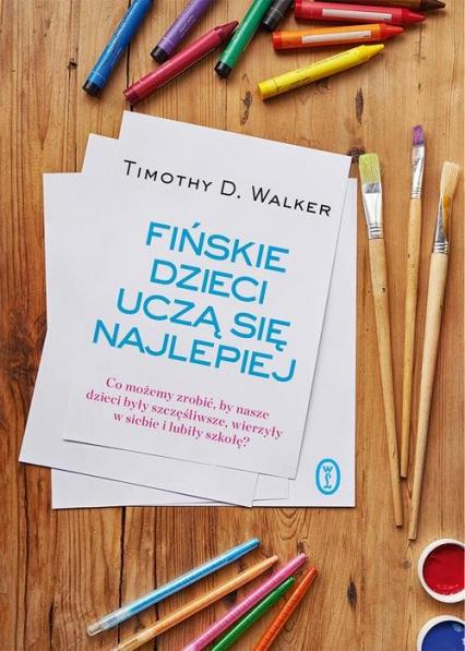 Fińskie dzieci uczą się najlepiej Co możemy zrobić, by nasze dzieci były szczęśliwe, wierzyły w siebie i lubiły szkołę? - Walker Timothy D.   okładka