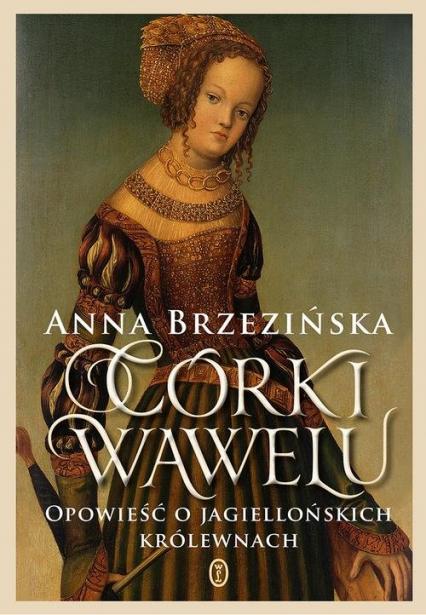 Córki Wawelu Opowieść o jagiellońskich królewnach - Anna Brzezińska | okładka