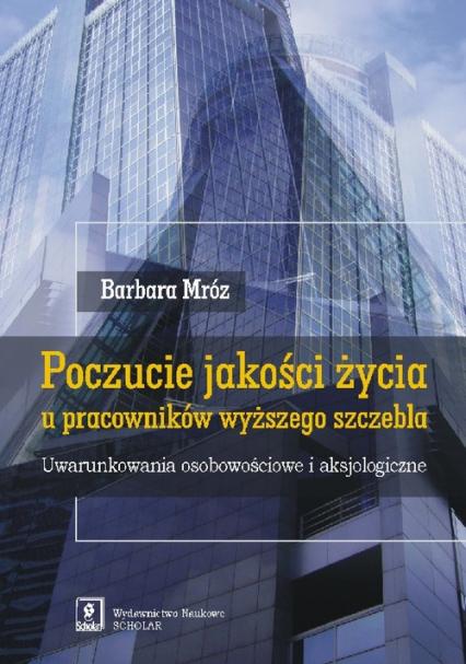 Poczucie jakości życia u pracowników wyższego szczebla Uwarunkowania osobowościowe i aksjologiczne - Barbara Mróz | okładka