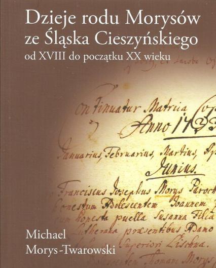 Dzieje rodu Morysów ze Śląska Cieszyńskiego od XVIII do początku XX wieku - Michael Morys-Twarowski | okładka