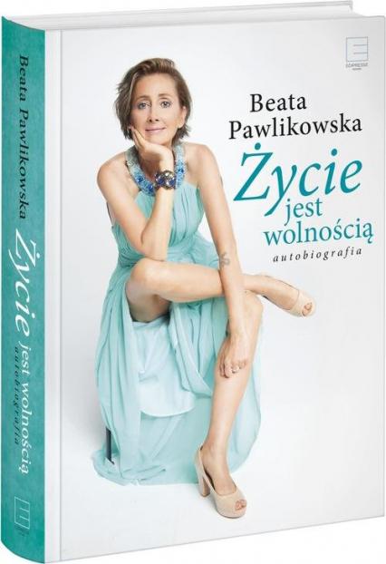 Życie jest wolnością Autobiografia - Beata Pawlikowska | okładka