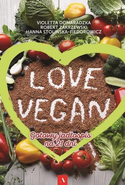 Love vegan Gotowy jadłospis na 21 dni - Zakrzewski Robert, Domaradzka Violetta, Stolińska-Fiedorowicz Hanna | okładka