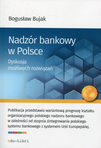 Nadzór bankowy w Polsce Dyskusja możliwych rozwiązań - Bogusław Bujak | okładka