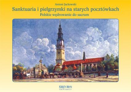 Sanktuaria i pielgrzymki na starych pocztówkach Polskie wędrowanie do sacrum - Antoni Jackowski | okładka