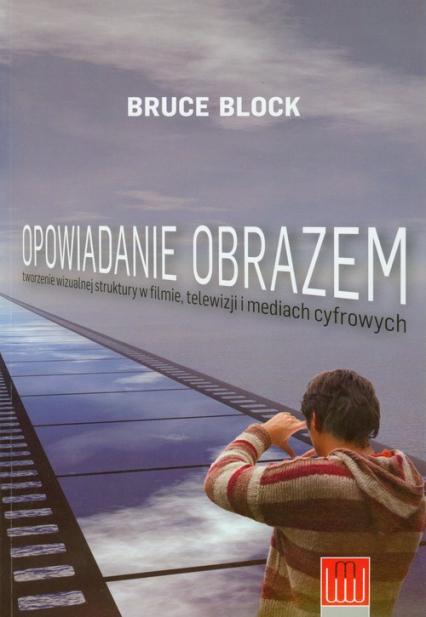Opowiadanie obrazem Tworzenie wizualnej struktury w filmie, telewizji i mediach cyfrowych - Bruce Block | okładka