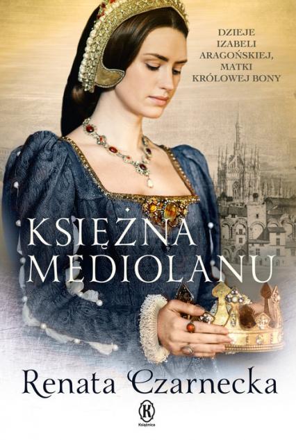 Księżna Mediolanu Dzieje Izabeli Aragońskiej, matki królowej Bony - Renata Czarnecka | okładka