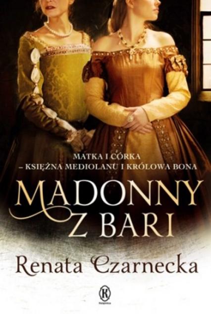 Madonny z Bari Matka i córka księżna Mediolanu i królowa Bona Dzieje Izabeli Aragońskiej t.2 - Renata Czarnecka | okładka
